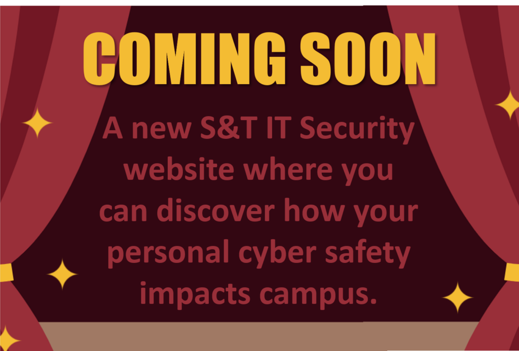 """Image with theater curtains and text stating, """"Coming Soon. A new S&T IT Security website where you can discover how your personal cyber safety impacts campus.""""."""