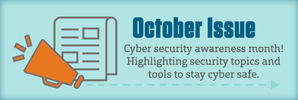 """Informational image stating, """"October Issue, Cyber security awawreness month! Highlighting security topics and tools to stay cyber safe."""", and cliparts of a megaphone and a newsletter to show that its an upcoming issue."""